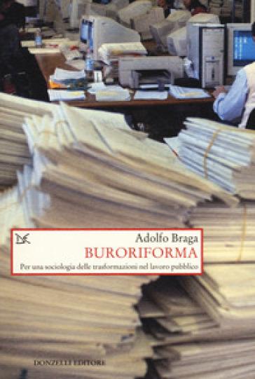 Buroriforma. Per una sociologia delle trasformazioni nel lavoro pubblico - Adolfo Braga |