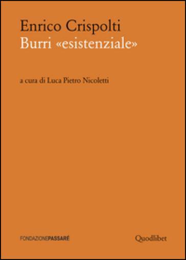 Burri «esistenziale». Un «taccuino critico» storico preceduto da un dialogo attuale - Enrico Crispolti  