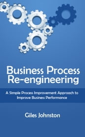 Business Process Re-engineering: A Simple Process Improvement Approach to Improve Business Performance