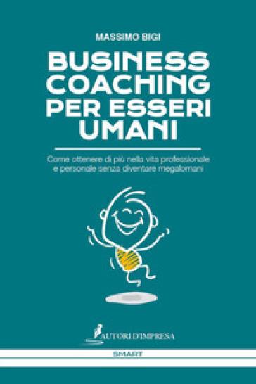 Business coaching per esseri umani. Come ottenere di più nella vita professionale e personale senza diventare megalomani - Massimo Bigi pdf epub