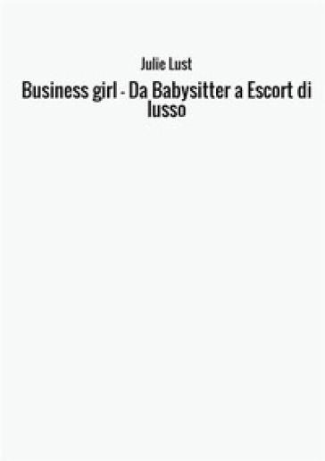 Business girl. Da babysitter a escort di lusso - Julie Lust |