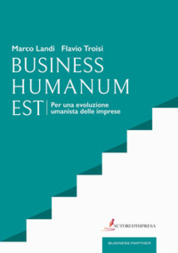 Business humanum est. Per una evoluzione umanista delle imprese - Marco Landi |