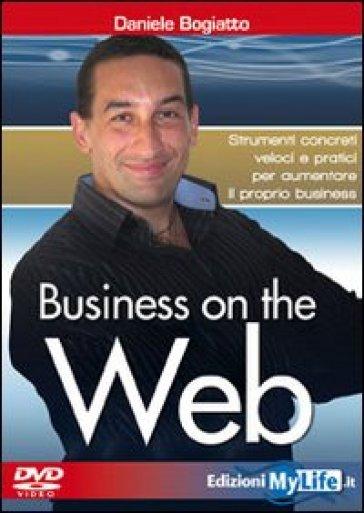Business on the web. Strumenti concreti veloci e pratici per aumentare il proprio business. Con DVD - Daniele Bogiatto   Thecosgala.com