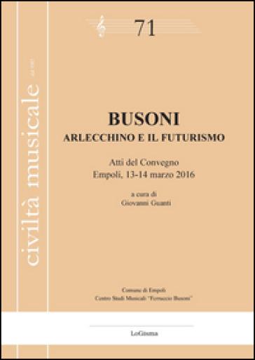 Busoni. Arlecchino e il Futurismo. Atti del Convegno (Empoli, 13-14 marzo 2016) - G. Guanti |