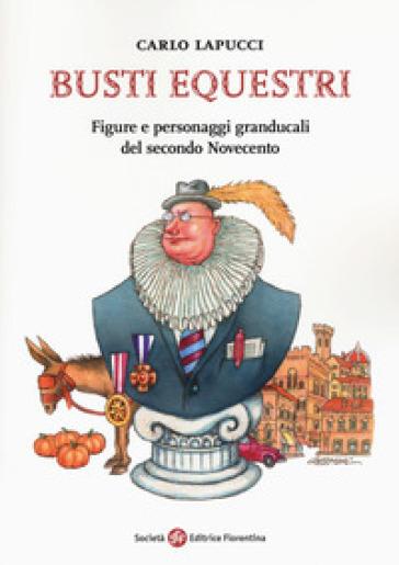 Busti equestri. Figure e personaggi granducali del secondo Novecento - Carlo Lapucci   Kritjur.org