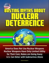 Busting Myths about Nuclear Deterrence: America Does Not Use Nuclear Weapons, Nuclear Weapons Have Only Limited Utility for Their Cost, Nukes are Going Away, U.S. Can Deter with Submarines Alone