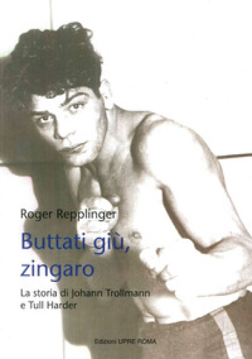 Buttati giù, zingaro. La storia di Johann Trollman e Tull Harder - Roger Repplinger  