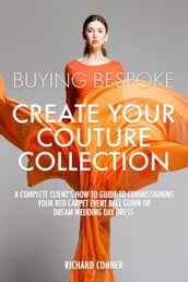 Buying Bespoke - Create Your Couture Collection: A Complete Client s How To Guide To Commissioning Your Red Carpet Event Ball Gown or Dream Wedding Day Dress