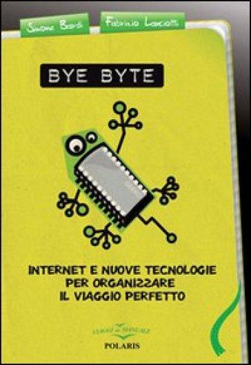 Bye byte. Internet e nuove tecnologie per organizzare il viaggio perfetto - Simone Bardi |
