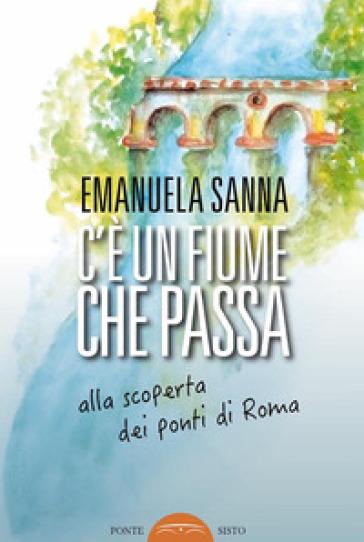 C'è un fiume che passa. Alla scoperta dei ponti di Roma - Emanuela Sanna | Rochesterscifianimecon.com