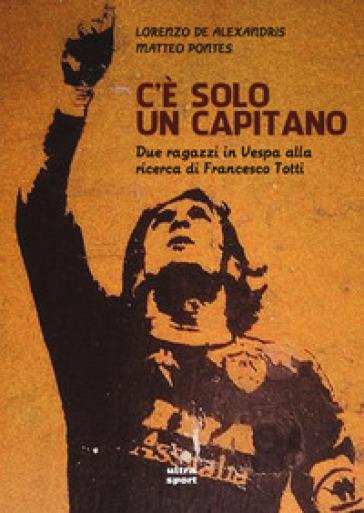 C'è solo un capitano. Due ragazzi in Vespa alla ricerca di Francesco Totti - Lorenzo De Alexandris pdf epub