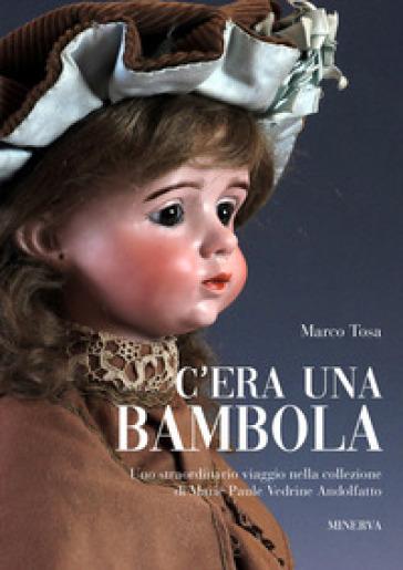 C'era una bambola. Uno straordinario viaggio nella collezione di Marie Paule Vedrine Andolfatto. Ediz. italiana e inglese - Marco Tosa | Rochesterscifianimecon.com