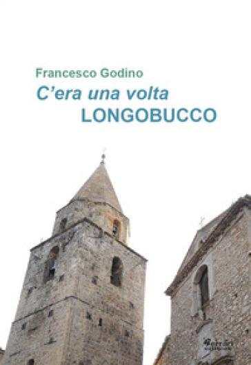 C'era una volta Longobucco - Francesco Godino  