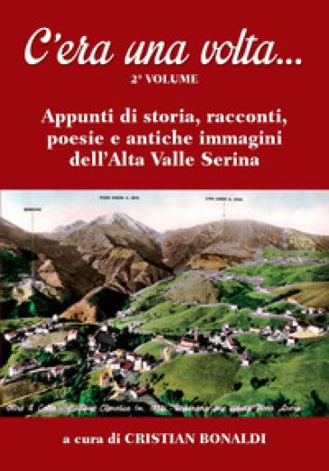 C'era una volta.... 2: Appunti di storia, racconti, poesie e antiche immagini dell'Alta Valle Serina - C. Bonaldi |
