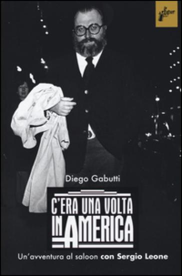 C'era una volta in America. Un'avventura al saloon con Sergio Leone - Diego Gabutti | Thecosgala.com