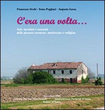 C'era una volta... Arti, mestieri e racconti della pianura veronese, mantovana e rodigina - Francesco Occhi | Kritjur.org