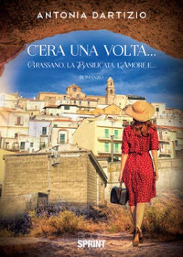C'era una volta... Grassano, la Basilicata, l'amore e... - Antonia Dartizio  
