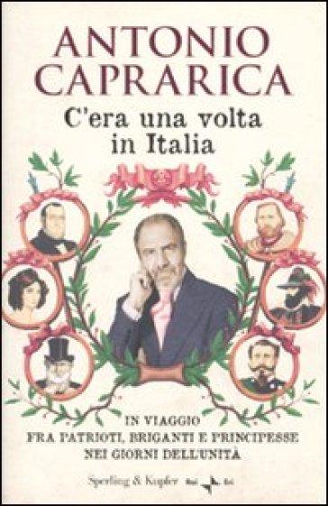 C'era una volta in Italia. In viaggio fra patrioti, briganti e principesse nei giorni dell'Unità - Antonio Caprarica | Jonathanterrington.com