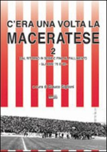 C'era una volta la Maceratese 2 dal ritorno in serie C fino al fallimento. Gli anni '70 e '80 - Glauco Giglioni | Rochesterscifianimecon.com