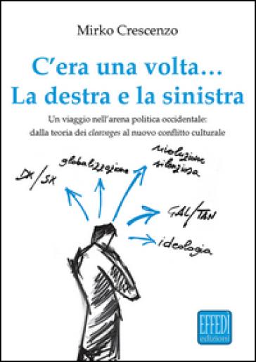 C'era una volta... La destra e la sinistra. Un viaggio nell'arena politica occidentale: dalla teoria dei cleavages al nuovo conflitto culturale - Mirko Crescenzo |