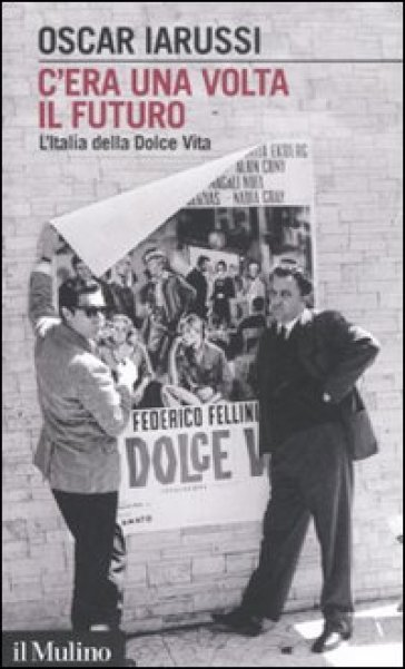 C'era una volta il futuro. L'Italia della Dolce Vita - Oscar Iarussi |