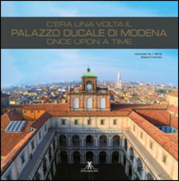 C'era una volta il palazzo ducale di Modena. Once upon a time. Ediz. italiana e inglese - R. Franchini |