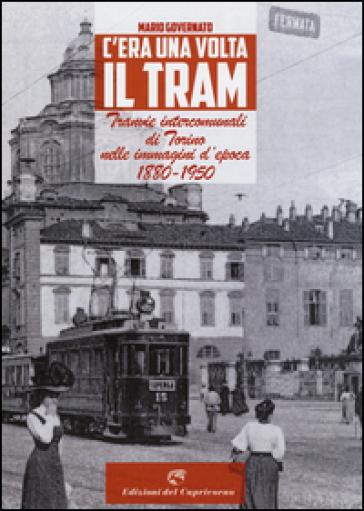 C'era una volta il tram. Tranvie intercomunali di Torino nelle immagine d'epoca 1880-1950 - Mario Governato |