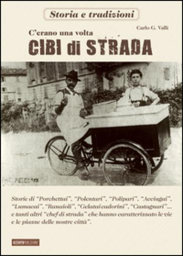 C'erano una volta cibi di strada - Carlo G. Valli |