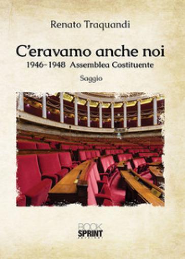 C'eravamo anche noi. 1946-1948 Assemblea Costituente - Renato Traquandi  