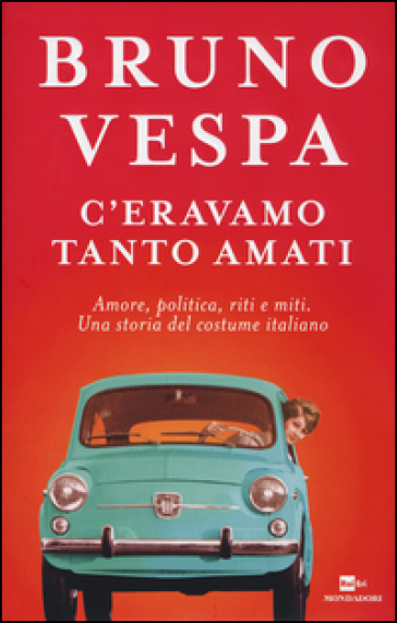 C'eravamo tanto amati. Amore, politica, riti e miti. Una storia del costume italiano - Bruno Vespa | Rochesterscifianimecon.com