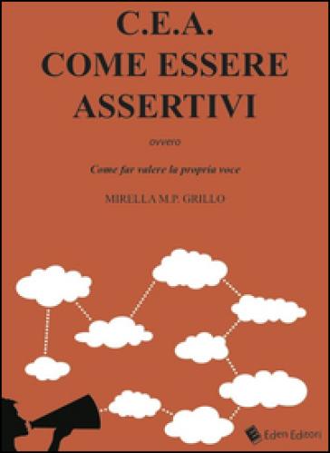C.E.A. Come essere assertivi ovvro come far valere la propria voce - Mirella M.P. Grillo |