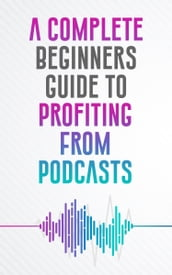 A COMPLETE BEGINNERS GUIDE TO PROFITING FROM PODCASTS