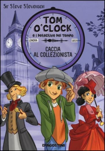 Caccia al collezionista. Tom O'Clock e i detective del tempo. Ediz. illustrata - Sir Steve Stevenson |