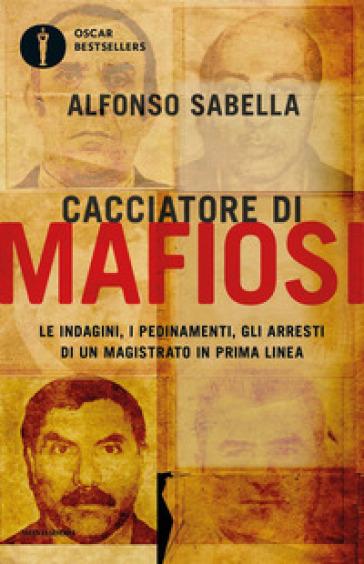 Cacciatore di mafiosi. Le indagini, i pedinamenti, gli arresti di un magistrato in prima linea - Alfonso Sabella | Thecosgala.com