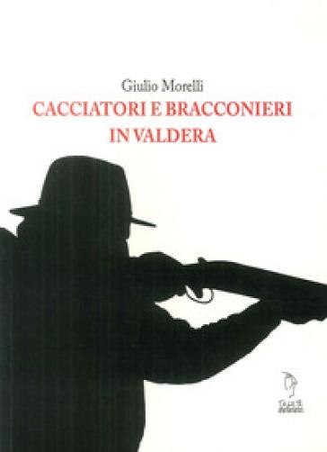 Cacciatori e bracconieri in Valdera - Giulio Morelli |
