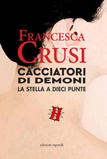 Cacciatori di demoni. La stella a dieci punte - Francesca Crusi |