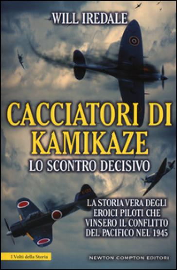 Cacciatori di kamikaze. Lo scontro decisivo. La storia vera degli eroici piloti che vinsero il conflitto del Pacifico nel 1945 - Will Iredale |