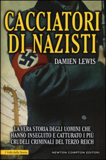 Cacciatori di nazisti. La vera storia degli uomini che hanno inseguito e catturato i più crudeli criminali del Terzo Reich - Damien Lewis |