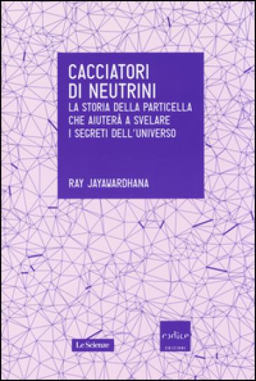 Cacciatori di neutrini. La storia della particella che aiuterà a svelare i segreti dell'universo - Ray Jayawardhana | Rochesterscifianimecon.com