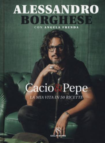Cacio & pepe. La mia vita in 50 ricette - Alessandro Borghese  