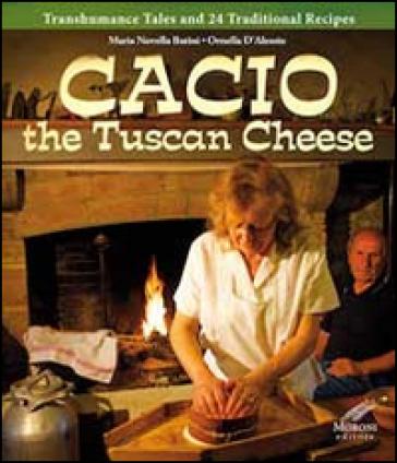 Cacio the tuscan cheese. Transhumance tales and 24 traditional recipes - M. Novella Batini |