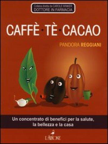 Caffè, tè, cacao. Un concentrato di benefici per la salute, la bellezza e la casa - Pandora Reggiani |