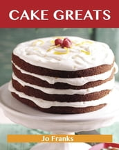 Cake Greats: Delicious Cake Recipes, The Top 100 Cake Recipes
