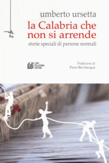 La Calabria che non si arrende. Storie speciali di persone normali - Umberto Ursetta   Kritjur.org