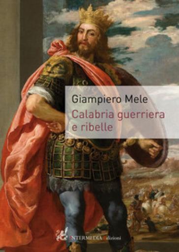 Calabria guerriera e ribelle - Giampiero Mele |