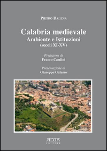 Calabria medievale. Ambiente e istituzioni (secoli XI-XV) - Pietro Dalena |