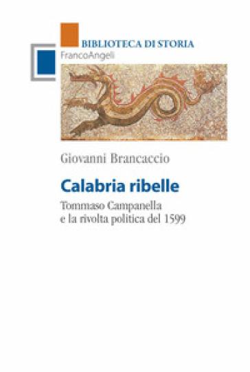 Calabria ribelle. Tommaso Campanella e la rivolta politica del 1599 - Giovanni Brancaccio |
