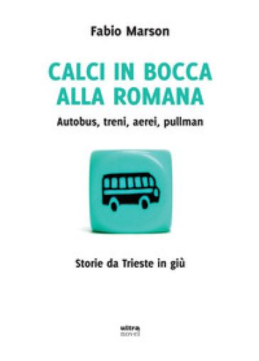 Calci in bocca alla romana. Autobus, treni, aerei, pullman. Storie da Trieste in giù - Fabio Marson |