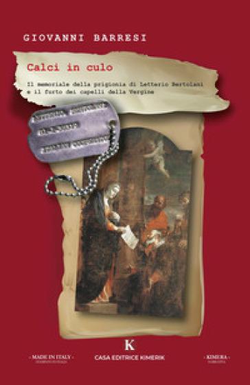 Calci in culo. Il memoriale della prigionia di Letterio Bertolani e il furto dei capelli della Vergine - Giovanni Barresi |