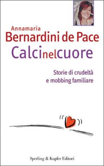 Calci nel cuore. Storie di crudeltà e mobbing familiare - Annamaria Bernardini De Pace | Thecosgala.com